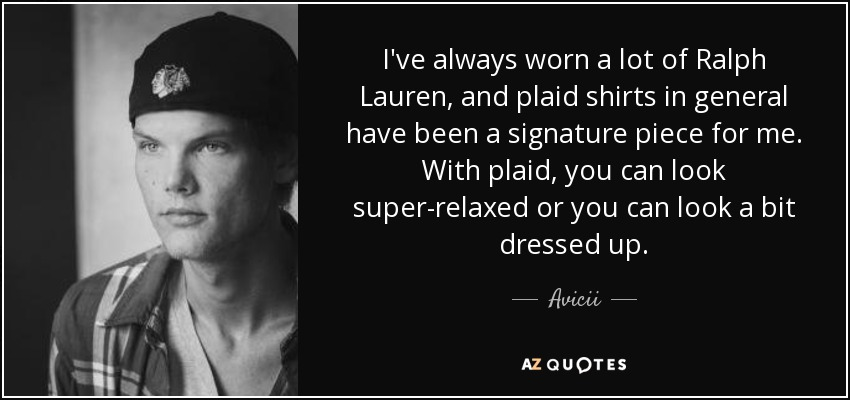 I've always worn a lot of Ralph Lauren, and plaid shirts in general have been a signature piece for me. With plaid, you can look super-relaxed or you can look a bit dressed up. - Avicii