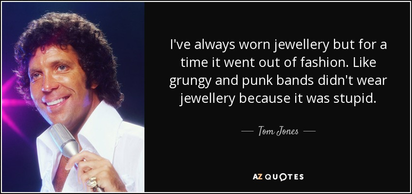 I've always worn jewellery but for a time it went out of fashion. Like grungy and punk bands didn't wear jewellery because it was stupid. - Tom Jones