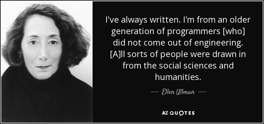 I've always written. I'm from an older generation of programmers [who] did not come out of engineering. [A]ll sorts of people were drawn in from the social sciences and humanities. - Ellen Ullman