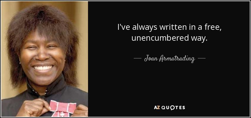 I've always written in a free, unencumbered way. - Joan Armatrading