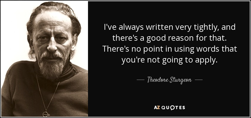 I've always written very tightly, and there's a good reason for that. There's no point in using words that you're not going to apply. - Theodore Sturgeon