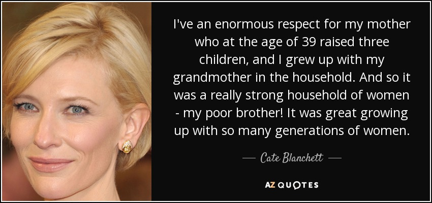 I've an enormous respect for my mother who at the age of 39 raised three children, and I grew up with my grandmother in the household. And so it was a really strong household of women - my poor brother! It was great growing up with so many generations of women. - Cate Blanchett