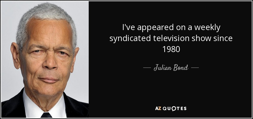 I've appeared on a weekly syndicated television show since 1980 - Julian Bond