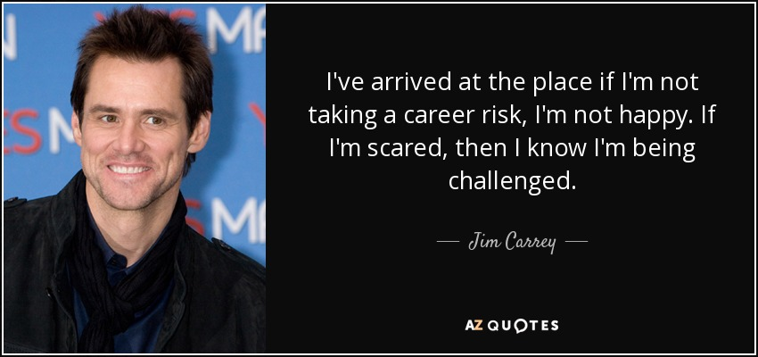 I've arrived at the place if I'm not taking a career risk, I'm not happy. If I'm scared, then I know I'm being challenged. - Jim Carrey