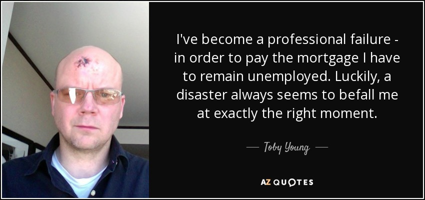 I've become a professional failure - in order to pay the mortgage I have to remain unemployed. Luckily, a disaster always seems to befall me at exactly the right moment. - Toby Young