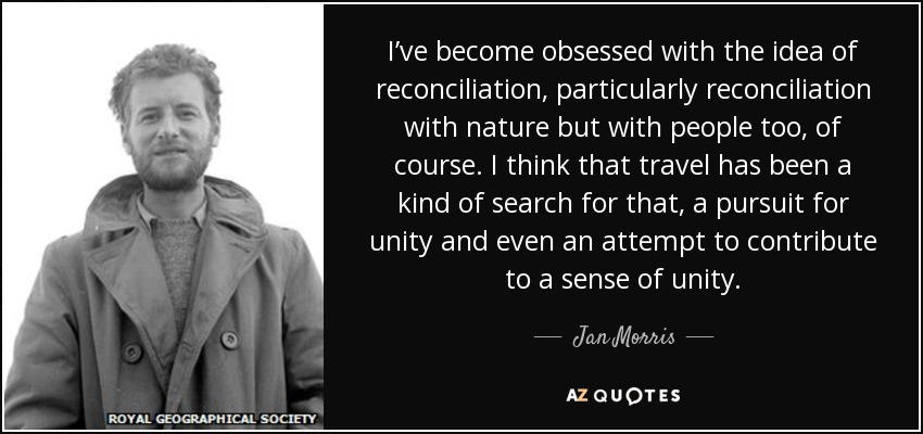 I've become obsessed with the idea of reconciliation, particularly reconciliation with nature but with people too, of course. I think that travel has been a kind of search for that, a pursuit for unity and even an attempt to contribute to a sense of unity. - Jan Morris