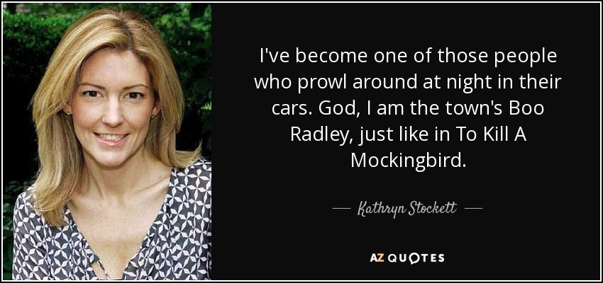 I've become one of those people who prowl around at night in their cars. God, I am the town's Boo Radley, just like in To Kill A Mockingbird. - Kathryn Stockett