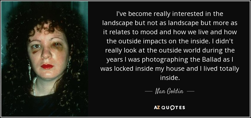 I've become really interested in the landscape but not as landscape but more as it relates to mood and how we live and how the outside impacts on the inside. I didn't really look at the outside world during the years I was photographing the Ballad as I was locked inside my house and I lived totally inside. - Nan Goldin