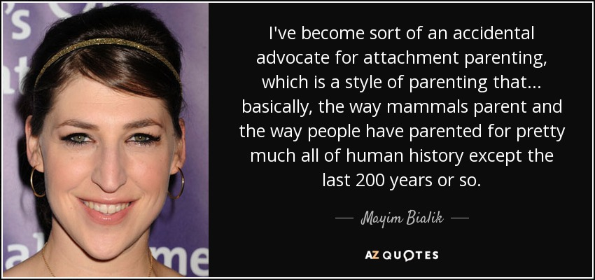 I've become sort of an accidental advocate for attachment parenting, which is a style of parenting that... basically, the way mammals parent and the way people have parented for pretty much all of human history except the last 200 years or so. - Mayim Bialik