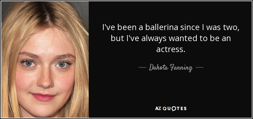 I've been a ballerina since I was two, but I've always wanted to be an actress. - Dakota Fanning