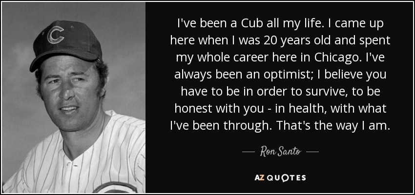 I've been a Cub all my life. I came up here when I was 20 years old and spent my whole career here in Chicago. I've always been an optimist; I believe you have to be in order to survive, to be honest with you - in health, with what I've been through. That's the way I am. - Ron Santo