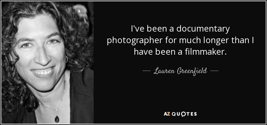 I've been a documentary photographer for much longer than I have been a filmmaker. - Lauren Greenfield