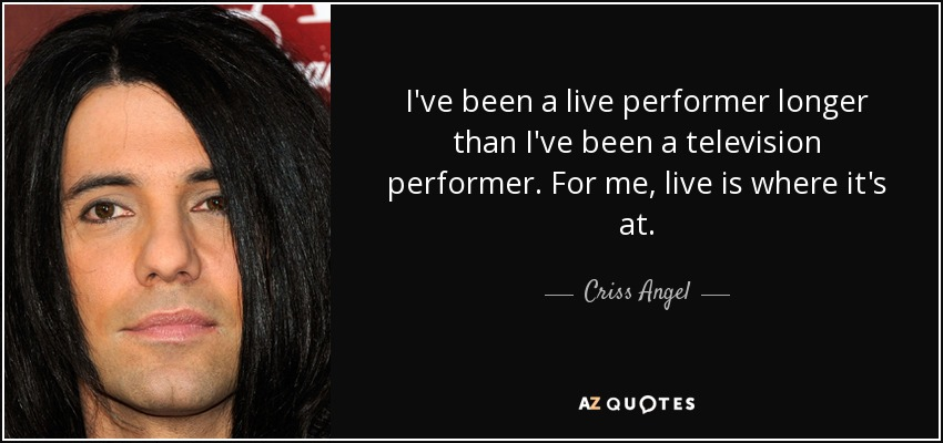 I've been a live performer longer than I've been a television performer. For me, live is where it's at. - Criss Angel