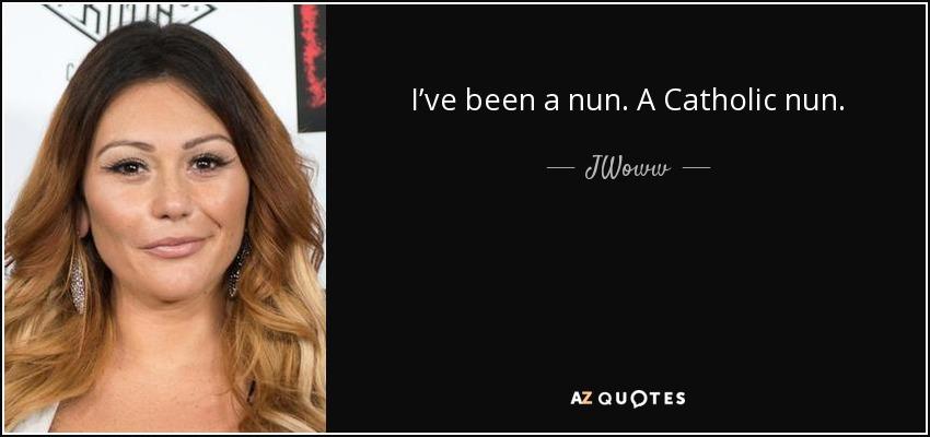 I've been a nun. A Catholic nun. - JWoww