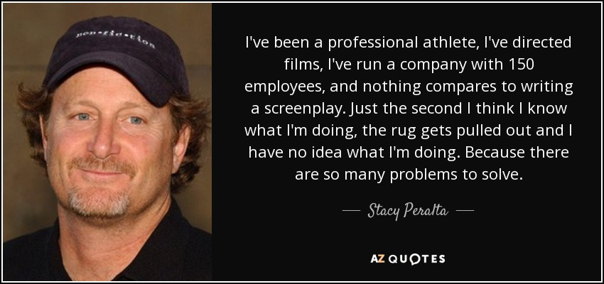 I've been a professional athlete, I've directed films, I've run a company with 150 employees, and nothing compares to writing a screenplay. Just the second I think I know what I'm doing, the rug gets pulled out and I have no idea what I'm doing. Because there are so many problems to solve. - Stacy Peralta
