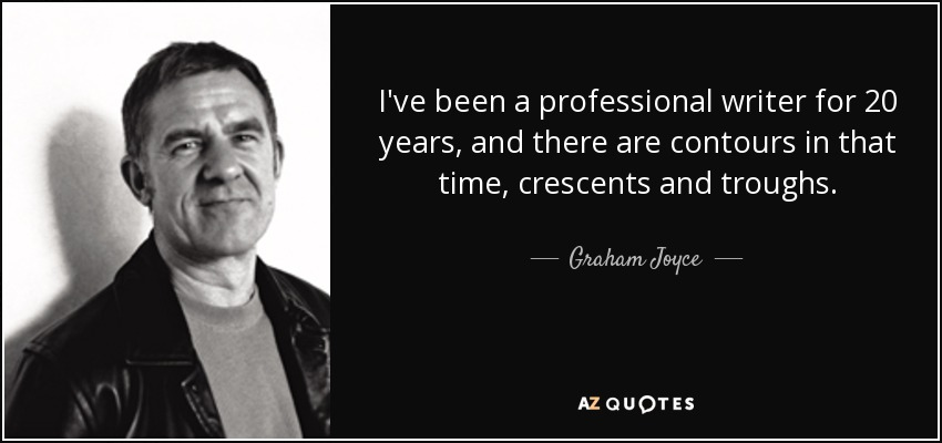 I've been a professional writer for 20 years, and there are contours in that time, crescents and troughs. - Graham Joyce
