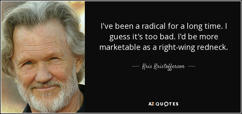 I've been a radical for a long time. I guess it's too bad. I'd be more marketable as a right-wing redneck. - Kris Kristofferson