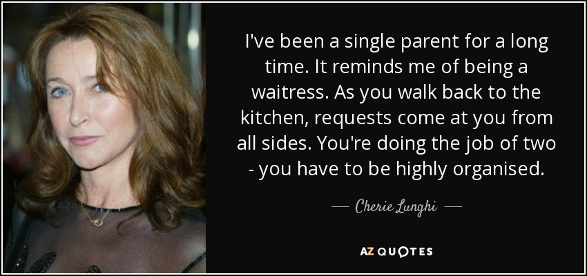 I've been a single parent for a long time. It reminds me of being a waitress. As you walk back to the kitchen, requests come at you from all sides. You're doing the job of two - you have to be highly organised. - Cherie Lunghi