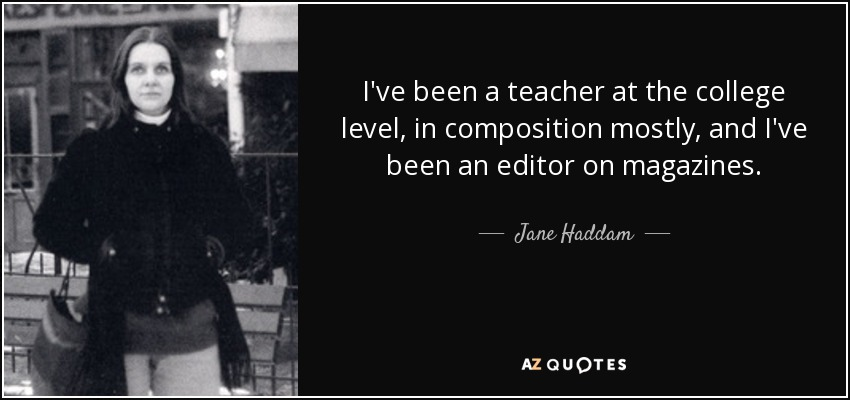 I've been a teacher at the college level, in composition mostly, and I've been an editor on magazines. - Jane Haddam