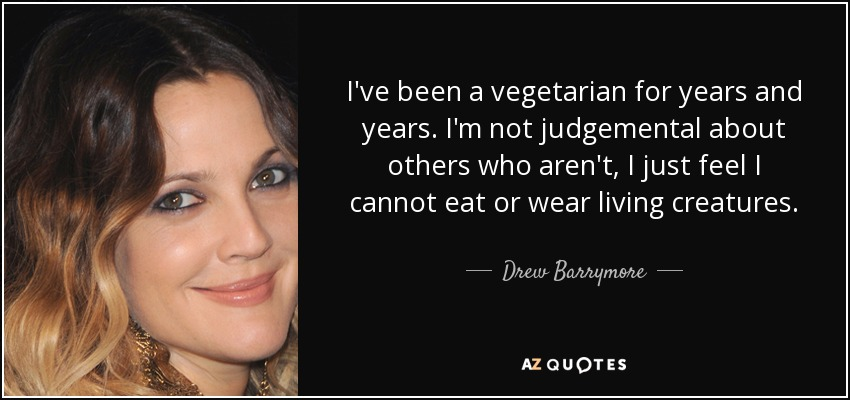 I've been a vegetarian for years and years. I'm not judgemental about others who aren't, I just feel I cannot eat or wear living creatures. - Drew Barrymore