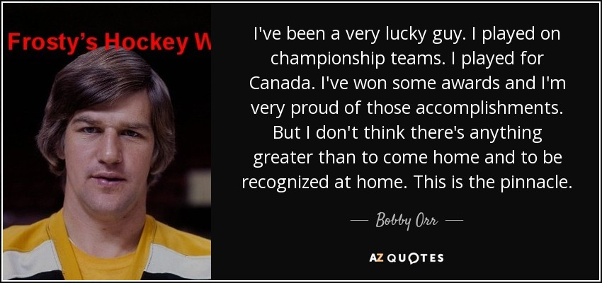 I've been a very lucky guy. I played on championship teams. I played for Canada. I've won some awards and I'm very proud of those accomplishments. But I don't think there's anything greater than to come home and to be recognized at home. This is the pinnacle. - Bobby Orr