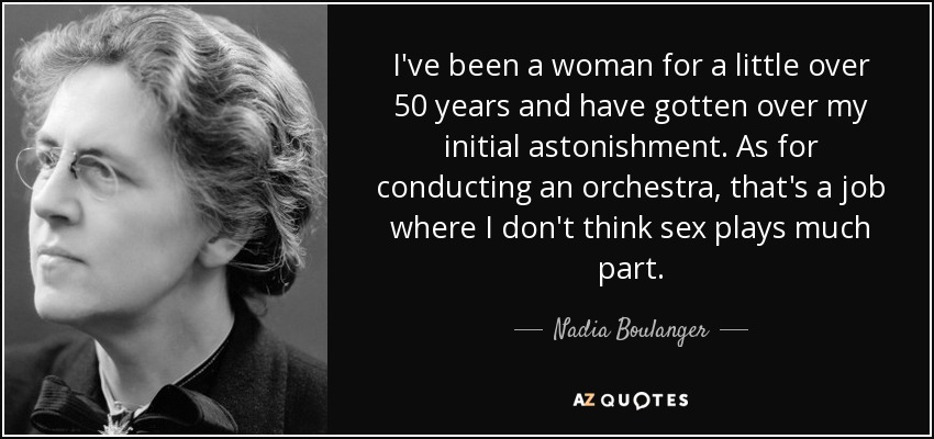 I've been a woman for a little over 50 years and have gotten over my initial astonishment. As for conducting an orchestra, that's a job where I don't think sex plays much part. - Nadia Boulanger