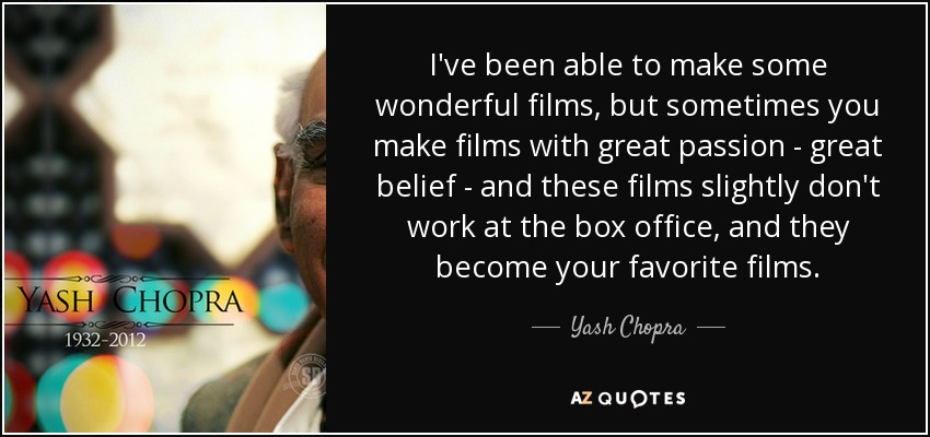 I've been able to make some wonderful films, but sometimes you make films with great passion - great belief - and these films slightly don't work at the box office, and they become your favorite films. - Yash Chopra