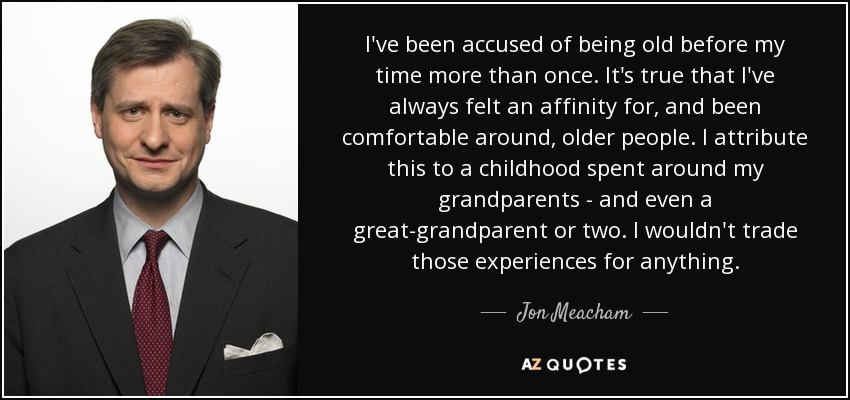 I've been accused of being old before my time more than once. It's true that I've always felt an affinity for, and been comfortable around, older people. I attribute this to a childhood spent around my grandparents - and even a great-grandparent or two. I wouldn't trade those experiences for anything. - Jon Meacham