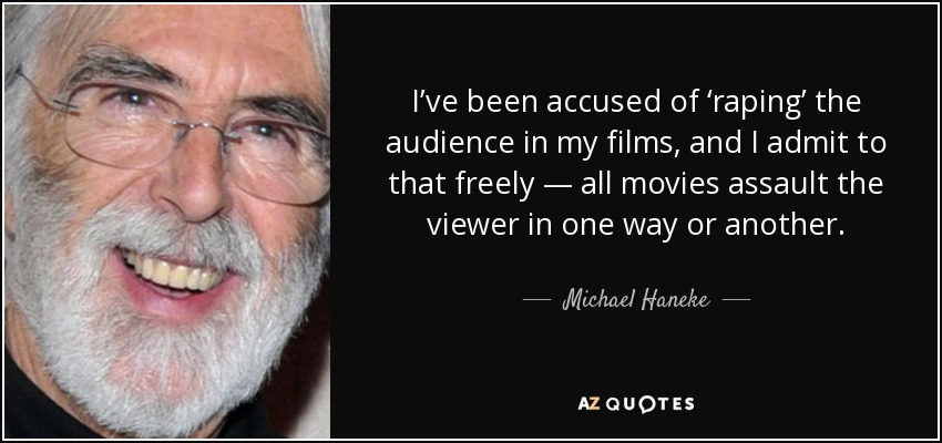 I've been accused of 'raping' the audience in my films, and I admit to that freely — all movies assault the viewer in one way or another. - Michael Haneke