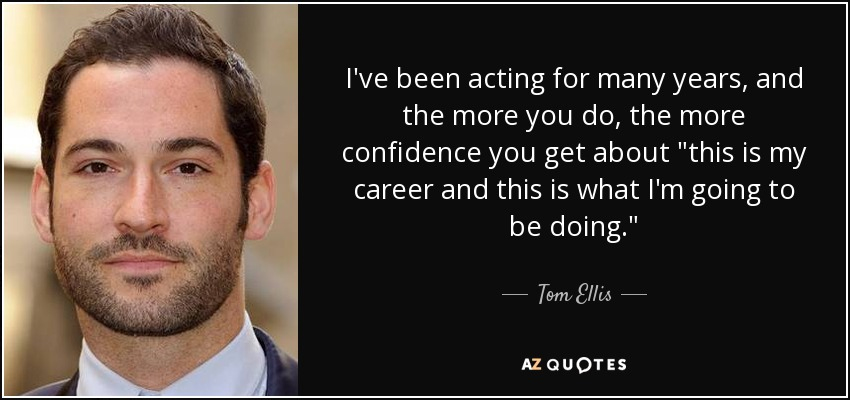 I've been acting for many years, and the more you do, the more confidence you get about