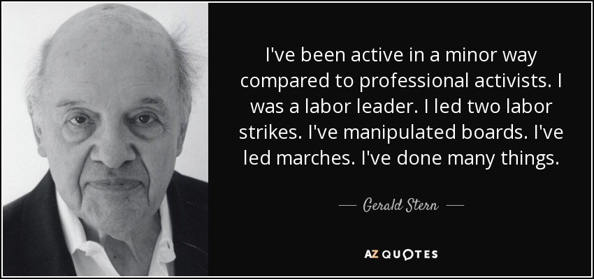 I've been active in a minor way compared to professional activists. I was a labor leader. I led two labor strikes. I've manipulated boards. I've led marches. I've done many things. - Gerald Stern