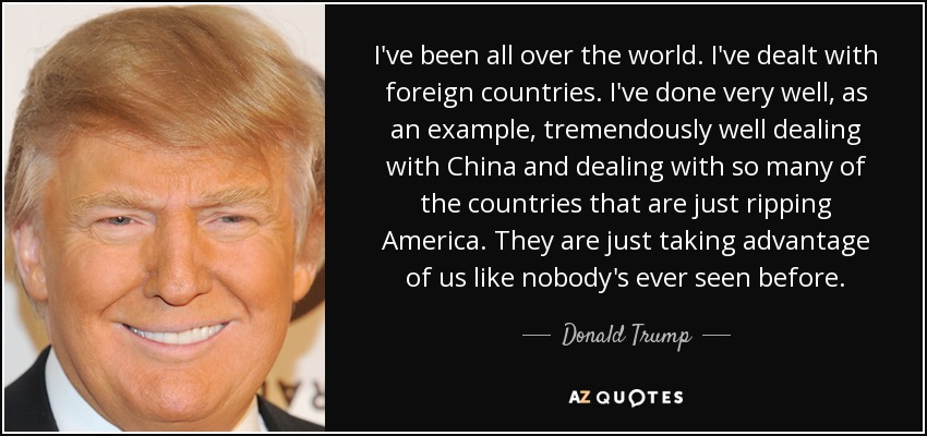 I've been all over the world. I've dealt with foreign countries. I've done very well, as an example, tremendously well dealing with China and dealing with so many of the countries that are just ripping America. They are just taking advantage of us like nobody's ever seen before. - Donald Trump