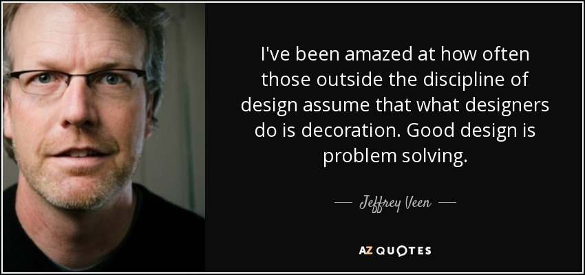 I've been amazed at how often those outside the discipline of design assume that what designers do is decoration. Good design is problem solving. - Jeffrey Veen