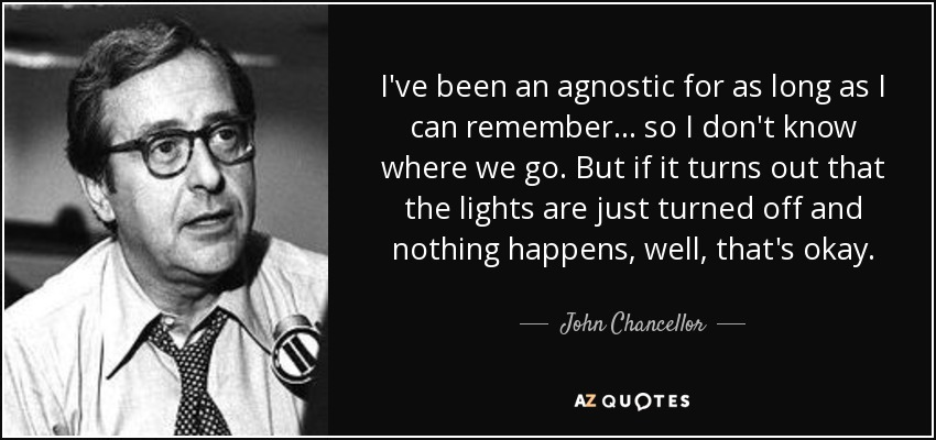 I've been an agnostic for as long as I can remember ... so I don't know where we go. But if it turns out that the lights are just turned off and nothing happens, well, that's okay. - John Chancellor