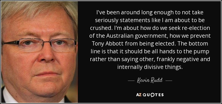 I've been around long enough to not take seriously statements like I am about to be crushed. I'm about how do we seek re-election of the Australian government, how we prevent Tony Abbott from being elected. The bottom line is that it should be all hands to the pump rather than saying other, frankly negative and internally divisive things. - Kevin Rudd