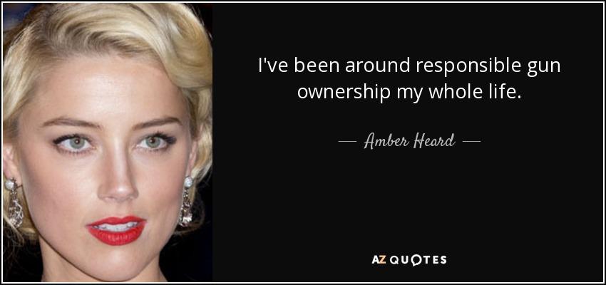 I've been around responsible gun ownership my whole life. - Amber Heard