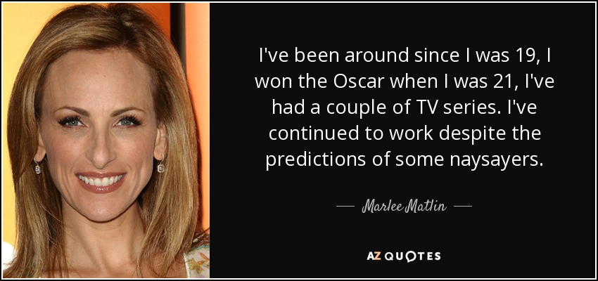 I've been around since I was 19, I won the Oscar when I was 21, I've had a couple of TV series. I've continued to work despite the predictions of some naysayers. - Marlee Matlin
