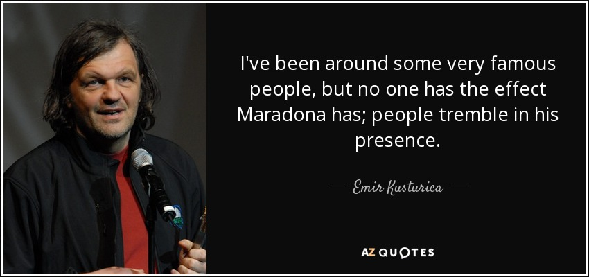 I've been around some very famous people, but no one has the effect Maradona has; people tremble in his presence. - Emir Kusturica