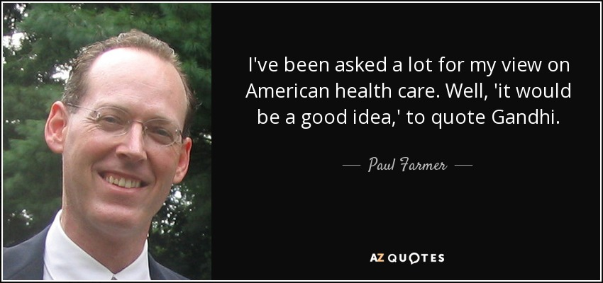 I've been asked a lot for my view on American health care. Well, 'it would be a good idea,' to quote Gandhi. - Paul Farmer