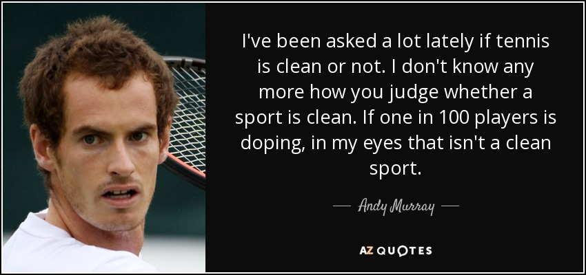 I've been asked a lot lately if tennis is clean or not. I don't know any more how you judge whether a sport is clean. If one in 100 players is doping, in my eyes that isn't a clean sport. - Andy Murray
