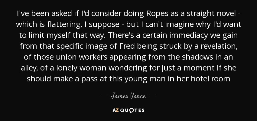 I've been asked if I'd consider doing Ropes as a straight novel - which is flattering, I suppose - but I can't imagine why I'd want to limit myself that way. There's a certain immediacy we gain from that specific image of Fred being struck by a revelation, of those union workers appearing from the shadows in an alley, of a lonely woman wondering for just a moment if she should make a pass at this young man in her hotel room - James Vance