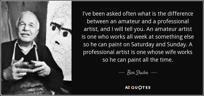 I've been asked often what is the difference between an amateur and a professional artist, and I will tell you. An amateur artist is one who works all week at something else so he can paint on Saturday and Sunday. A professional artist is one whose wife works so he can paint all the time. - Ben Shahn