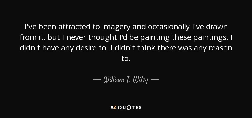 I've been attracted to imagery and occasionally I've drawn from it, but I never thought I'd be painting these paintings. I didn't have any desire to. I didn't think there was any reason to. - William T. Wiley