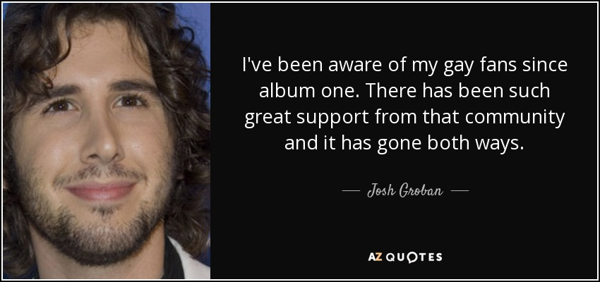 I've been aware of my gay fans since album one. There has been such great support from that community and it has gone both ways. - Josh Groban