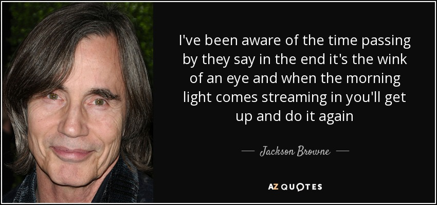 I've been aware of the time passing by they say in the end it's the wink of an eye and when the morning light comes streaming in you'll get up and do it again - Jackson Browne