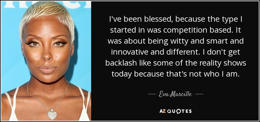 I've been blessed, because the type I started in was competition based. It was about being witty and smart and innovative and different. I don't get backlash like some of the reality shows today because that's not who I am. - Eva Marcille