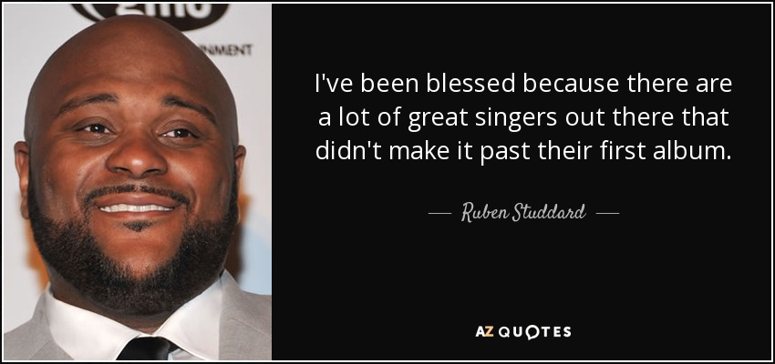 I've been blessed because there are a lot of great singers out there that didn't make it past their first album. - Ruben Studdard