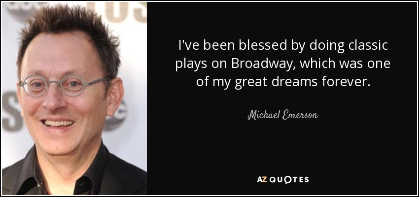I've been blessed by doing classic plays on Broadway, which was one of my great dreams forever. - Michael Emerson