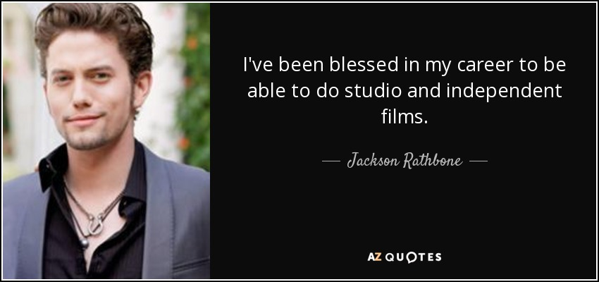 I've been blessed in my career to be able to do studio and independent films. - Jackson Rathbone