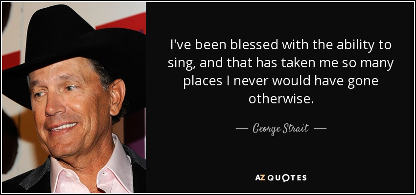 I've been blessed with the ability to sing, and that has taken me so many places I never would have gone otherwise. - George Strait